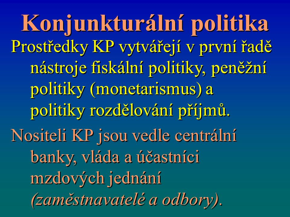Konjunkturální politika Prostředky KP vytvářejí v první řadě nástroje fiskální politiky, peněžní politiky (monetarismus) a politiky rozdělování příjmů.