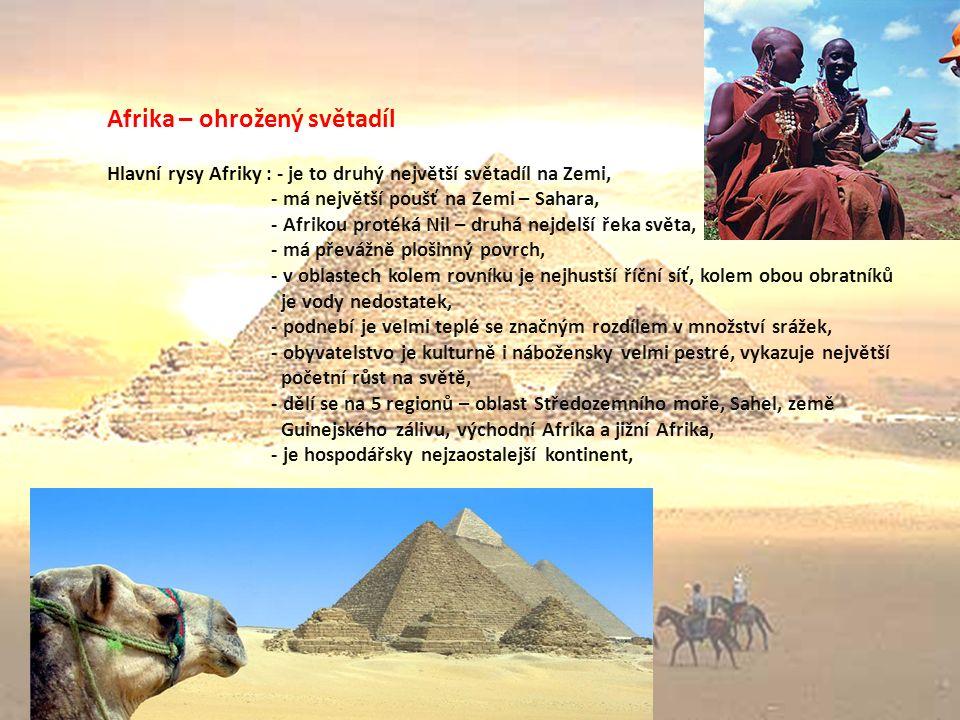 Afrika – ohrožený světadíl Hlavní rysy Afriky : - je to druhý největší světadíl na Zemi, - má největší poušť na Zemi – Sahara, - Afrikou protéká Nil – druhá nejdelší řeka světa, - má převážně plošinný povrch, - v oblastech kolem rovníku je nejhustší říční síť, kolem obou obratníků je vody nedostatek, - podnebí je velmi teplé se značným rozdílem v množství srážek, - obyvatelstvo je kulturně i nábožensky velmi pestré, vykazuje největší početní růst na světě, - dělí se na 5 regionů – oblast Středozemního moře, Sahel, země Guinejského zálivu, východní Afrika a jižní Afrika, - je hospodářsky nejzaostalejší kontinent,