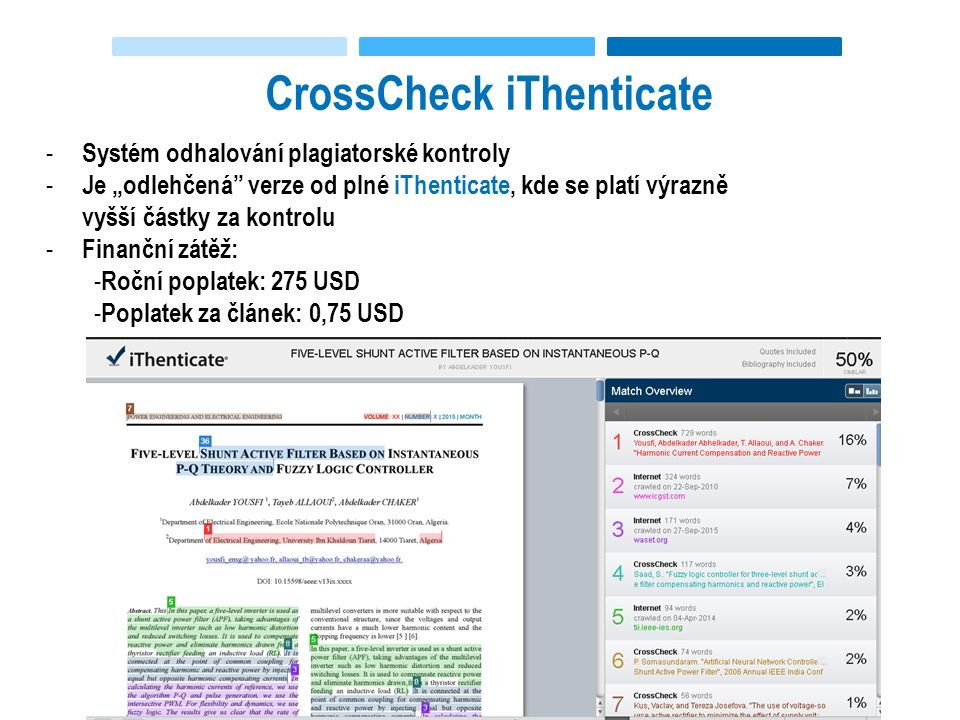 """CrossCheck iThenticate - Systém odhalování plagiatorské kontroly - Je """"odlehčená verze od plné iThenticate, kde se platí výrazně vyšší částky za kontrolu - Finanční zátěž: - Roční poplatek: 275 USD - Poplatek za článek: 0,75 USD"""
