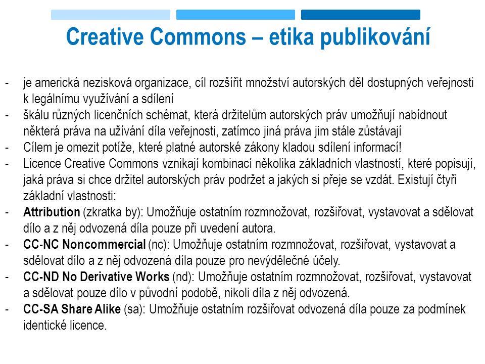 Creative Commons – etika publikování -je americká nezisková organizace, cíl rozšířit množství autorských děl dostupných veřejnosti k legálnímu využívání a sdílení -škálu různých licenčních schémat, která držitelům autorských práv umožňují nabídnout některá práva na užívání díla veřejnosti, zatímco jiná práva jim stále zůstávají -Cílem je omezit potíže, které platné autorské zákony kladou sdílení informací.