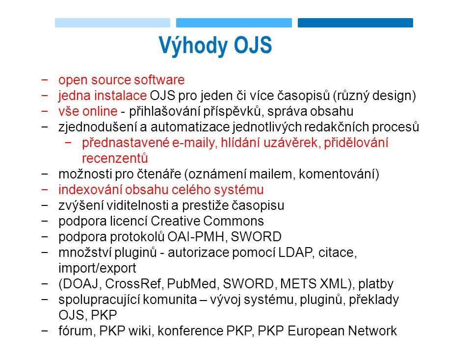 Výhody OJS −open source software −jedna instalace OJS pro jeden či více časopisů (různý design) −vše online - přihlašování příspěvků, správa obsahu −zjednodušení a automatizace jednotlivých redakčních procesů −přednastavené e-maily, hlídání uzávěrek, přidělování recenzentů −možnosti pro čtenáře (oznámení mailem, komentování) −indexování obsahu celého systému −zvýšení viditelnosti a prestiže časopisu −podpora licencí Creative Commons −podpora protokolů OAI-PMH, SWORD −množství pluginů - autorizace pomocí LDAP, citace, import/export −(DOAJ, CrossRef, PubMed, SWORD, METS XML), platby −spolupracující komunita – vývoj systému, pluginů, překlady OJS, PKP −fórum, PKP wiki, konference PKP, PKP European Network