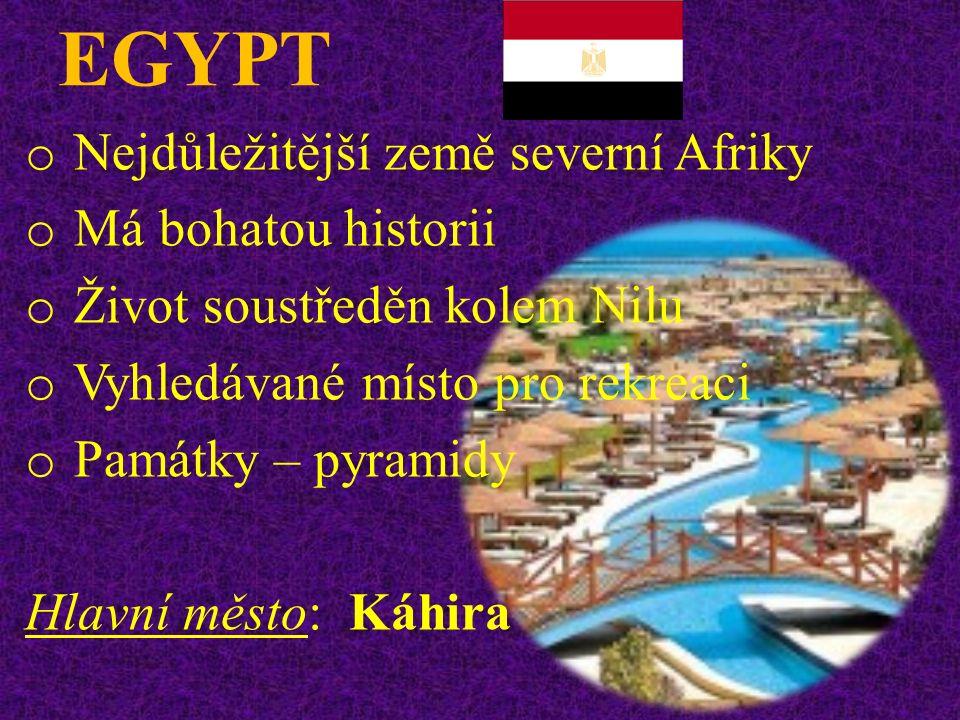 EGYPT o Nejdůležitější země severní Afriky o Má bohatou historii o Život soustředěn kolem Nilu o Vyhledávané místo pro rekreaci o Památky – pyramidy Hlavní město: Káhira