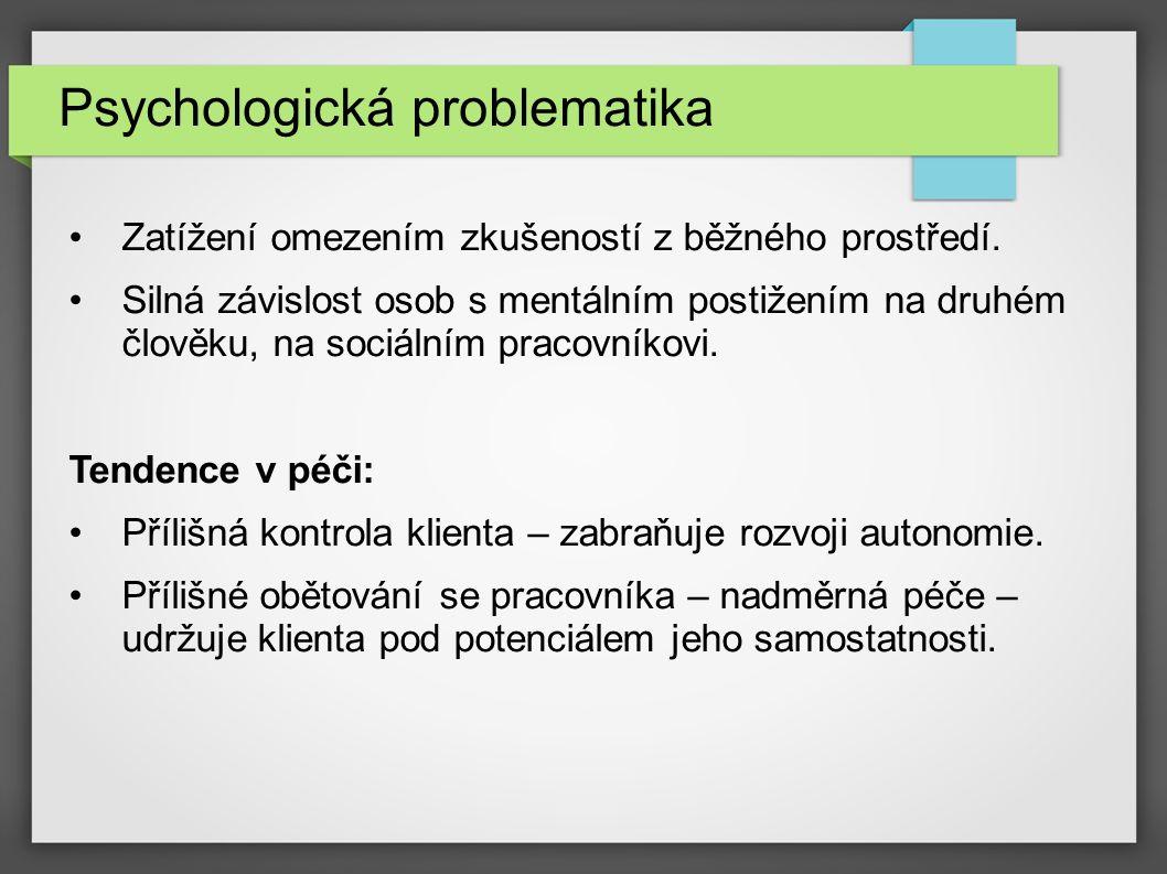 Psychologická problematika Zatížení omezením zkušeností z běžného prostředí. Silná závislost osob s mentálním postižením na druhém člověku, na sociáln