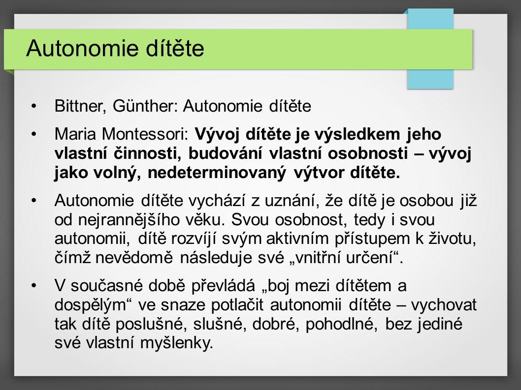 Autonomie dítěte Bittner, Günther: Autonomie dítěte Maria Montessori: Vývoj dítěte je výsledkem jeho vlastní činnosti, budování vlastní osobnosti – vývoj jako volný, nedeterminovaný výtvor dítěte.