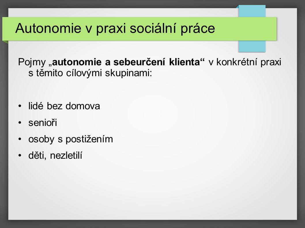 """Autonomie v praxi sociální práce Pojmy """"autonomie a sebeurčení klienta v konkrétní praxi s těmito cílovými skupinami: lidé bez domova senioři osoby s postižením děti, nezletilí"""