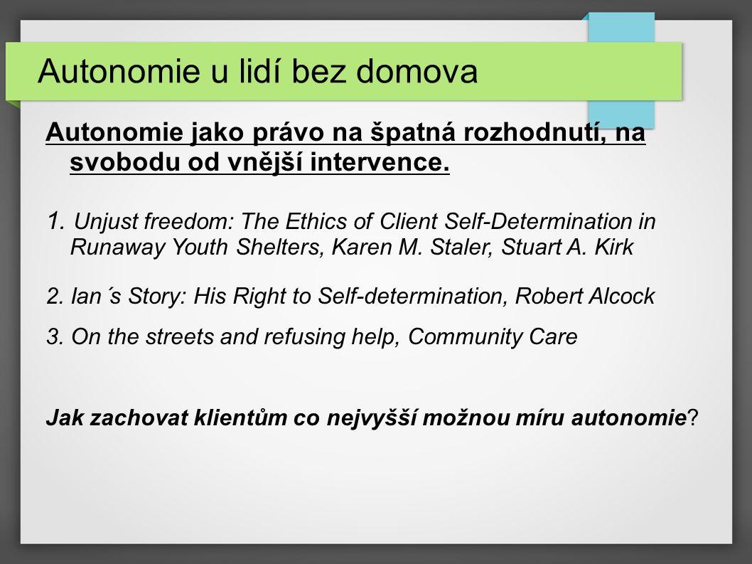 Autonomie u lidí bez domova Autonomie jako právo na špatná rozhodnutí, na svobodu od vnější intervence. 1. Unjust freedom: The Ethics of Client Self-D