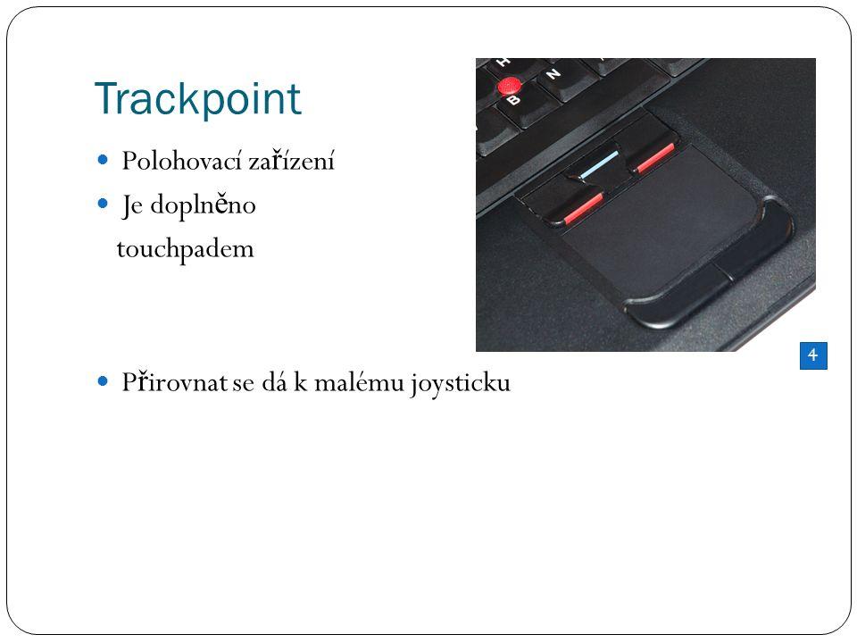 Trackpoint Polohovací za ř ízení Je dopln ě no touchpadem P ř irovnat se dá k malému joysticku 4