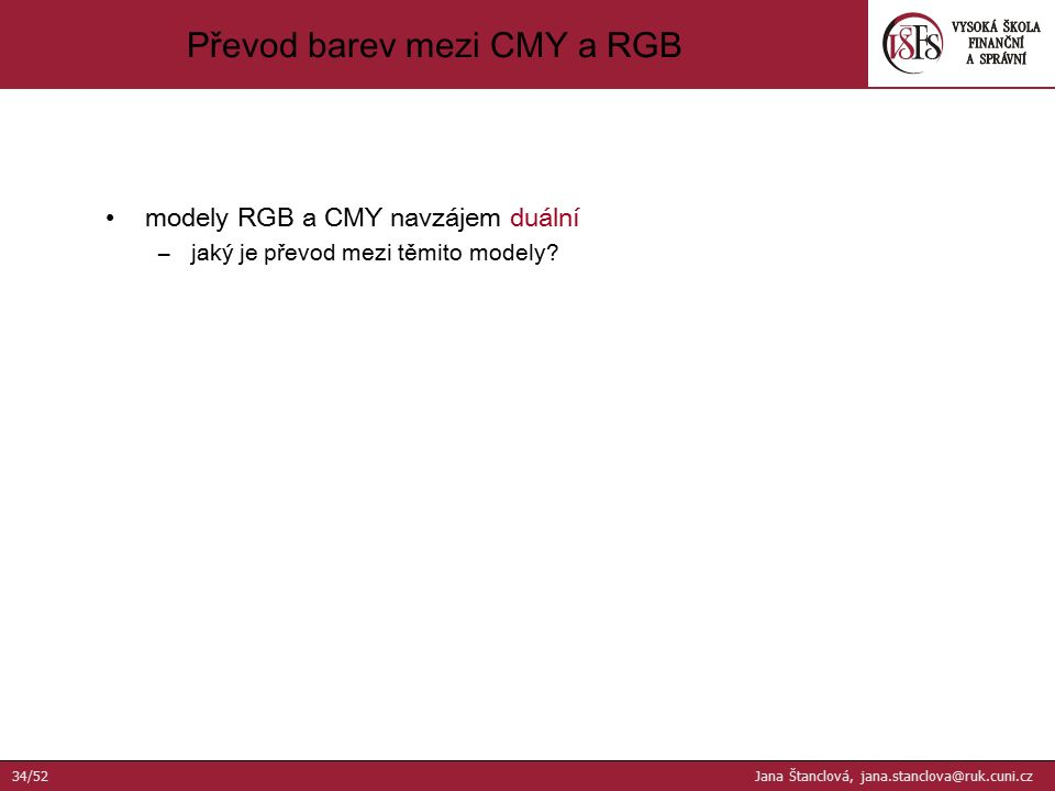 modely RGB a CMY navzájem duální –jaký je převod mezi těmito modely? Převod barev mezi CMY a RGB 34/52 Jana Štanclová, jana.stanclova@ruk.cuni.cz