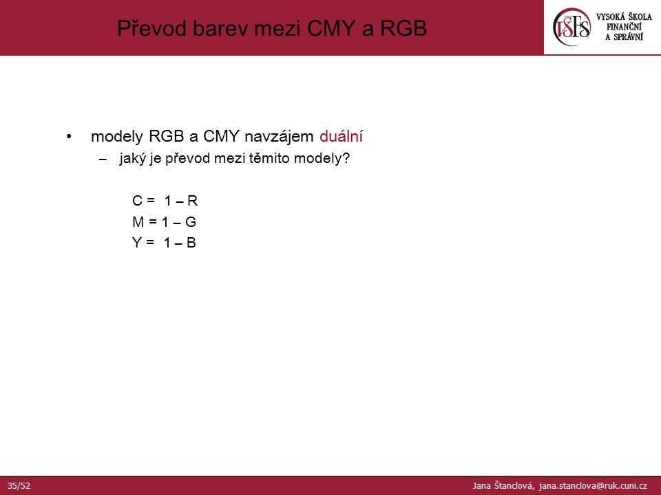modely RGB a CMY navzájem duální –jaký je převod mezi těmito modely? C = 1 – R M = 1 – G Y = 1 – B Převod barev mezi CMY a RGB 35/52 Jana Štanclová, j