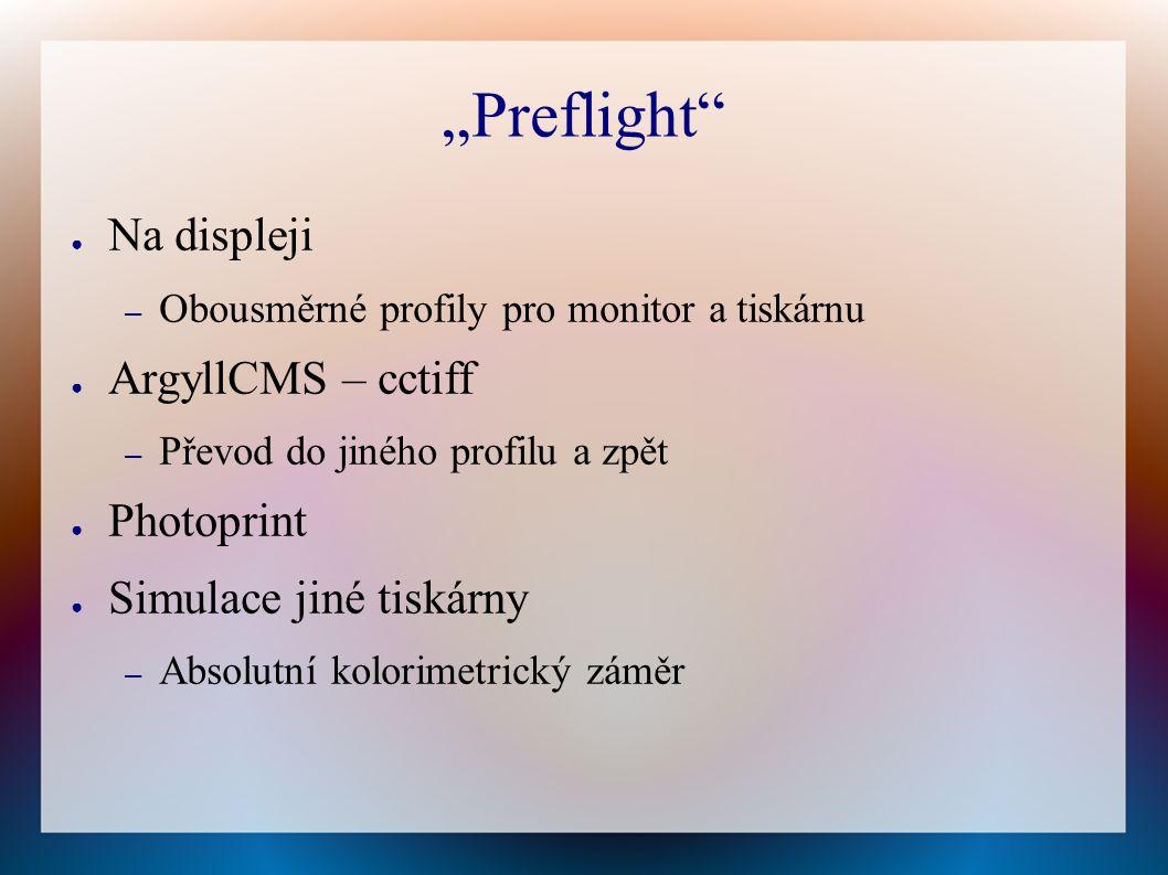 """""""Preflight ● Na displeji – Obousměrné profily pro monitor a tiskárnu ● ArgyllCMS – cctiff – Převod do jiného profilu a zpět ● Photoprint ● Simulace jiné tiskárny – Absolutní kolorimetrický záměr"""