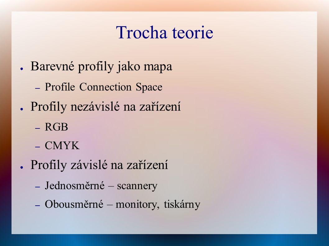 Trocha teorie ● Barevné profily jako mapa – Profile Connection Space ● Profily nezávislé na zařízení – RGB – CMYK ● Profily závislé na zařízení – Jednosměrné – scannery – Obousměrné – monitory, tiskárny