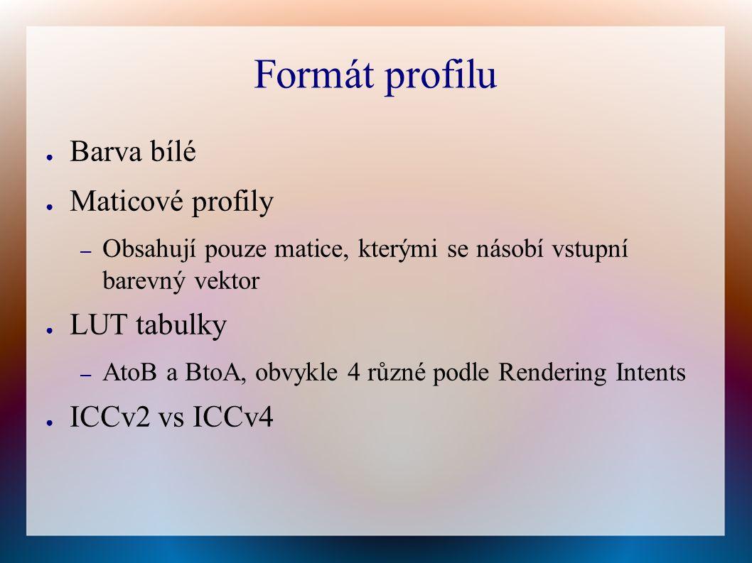 Formát profilu ● Barva bílé ● Maticové profily – Obsahují pouze matice, kterými se násobí vstupní barevný vektor ● LUT tabulky – AtoB a BtoA, obvykle 4 různé podle Rendering Intents ● ICCv2 vs ICCv4