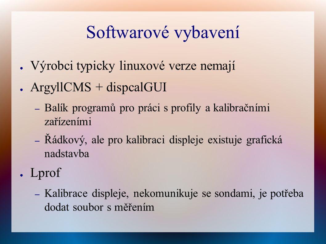 Softwarové vybavení ● Výrobci typicky linuxové verze nemají ● ArgyllCMS + dispcalGUI – Balík programů pro práci s profily a kalibračními zařízeními – Řádkový, ale pro kalibraci displeje existuje grafická nadstavba ● Lprof – Kalibrace displeje, nekomunikuje se sondami, je potřeba dodat soubor s měřením