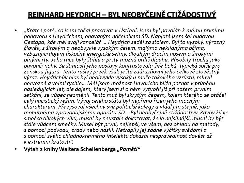 """REINHARD HEYDRICH – BYL NEOBYČEJNĚ CTIŽÁDOSTIVÝREINHARD HEYDRICH – BYL NEOBYČEJNĚ CTIŽÁDOSTIVÝ """"Krátce poté, co jsem začal pracovat v Ústředí, jsem byl povolán k mému prvnímu pohovoru s Heydrichem, obávaným náčelníkem SD."""