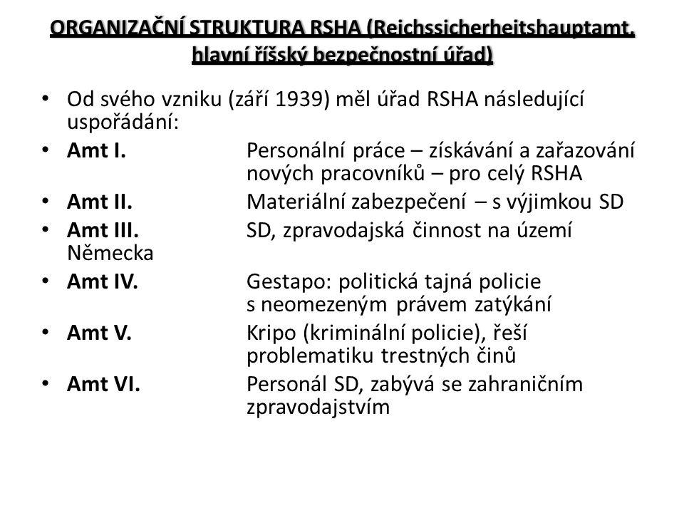 ORGANIZAČNÍ STRUKTURA RSHA (Reichssicherheitshauptamt, hlavní říšský bezpečnostní úřad) Od svého vzniku (září 1939) měl úřad RSHA následující uspořádání: Amt I.Personální práce – získávání a zařazování nových pracovníků – pro celý RSHA Amt II.Materiální zabezpečení – s výjimkou SD Amt III.SD, zpravodajská činnost na území Německa Amt IV.Gestapo: politická tajná policie s neomezeným právem zatýkání Amt V.Kripo (kriminální policie), řeší problematiku trestných činů Amt VI.Personál SD, zabývá se zahraničním zpravodajstvím