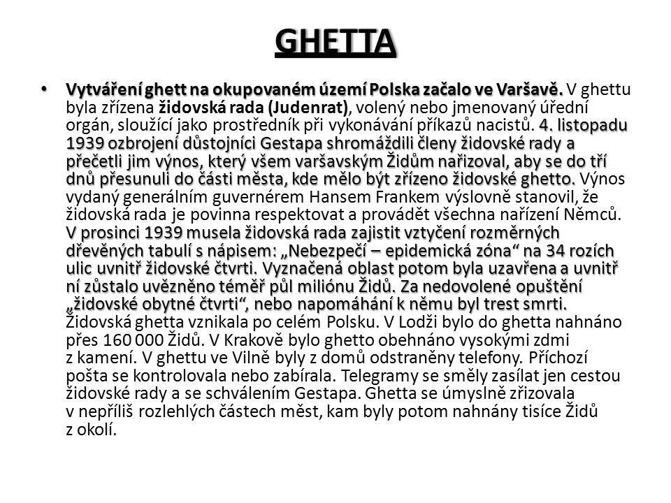 GHETTA Vytváření ghett na okupovaném území Polska začalo ve Varšavě. 4. listopadu 1939 ozbrojení důstojníci Gestapa shromáždili členy židovské rady a
