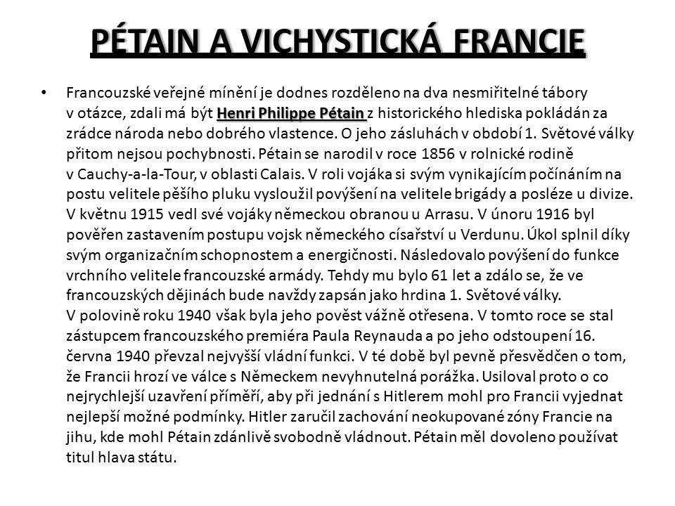PÉTAIN A VICHYSTICKÁ FRANCIEPÉTAIN A VICHYSTICKÁ FRANCIE Henri Philippe Pétain Francouzské veřejné mínění je dodnes rozděleno na dva nesmiřitelné tábory v otázce, zdali má být Henri Philippe Pétain z historického hlediska pokládán za zrádce národa nebo dobrého vlastence.