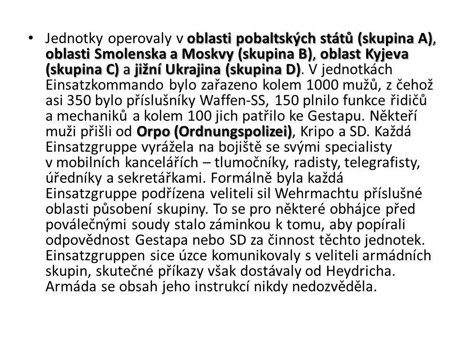 oblasti pobaltských států (skupina A), oblasti Smolenska a Moskvy (skupina B), oblast Kyjeva (skupina C) a jižní Ukrajina (skupina D) Orpo (Ordnungspolizei) Jednotky operovaly v oblasti pobaltských států (skupina A), oblasti Smolenska a Moskvy (skupina B), oblast Kyjeva (skupina C) a jižní Ukrajina (skupina D).