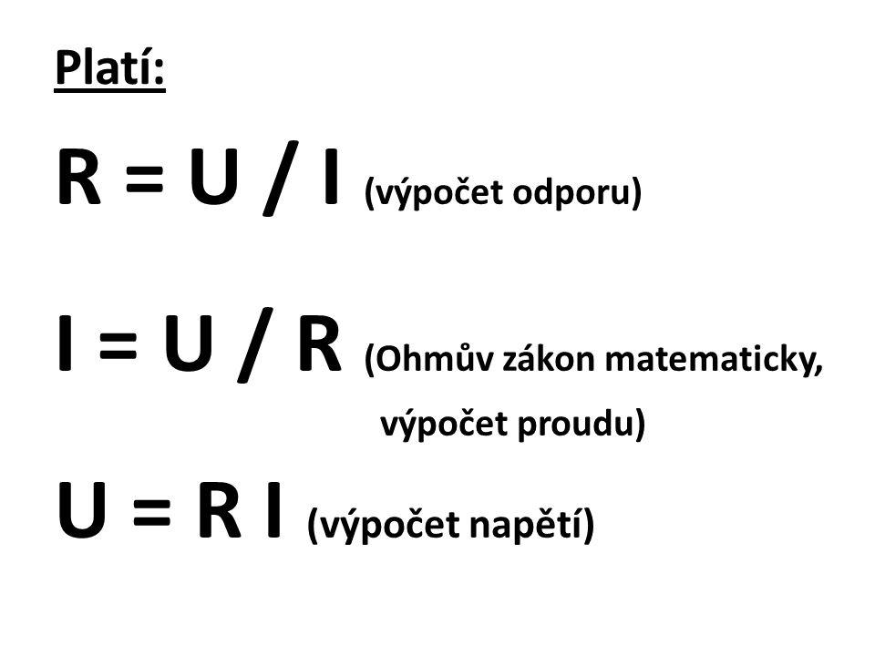 Platí: R = U / I (výpočet odporu) I = U / R (Ohmův zákon matematicky, výpočet proudu) U = R I (výpočet napětí)