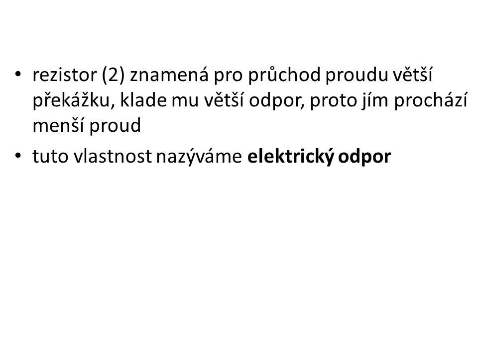 rezistor (2) znamená pro průchod proudu větší překážku, klade mu větší odpor, proto jím prochází menší proud tuto vlastnost nazýváme elektrický odpor