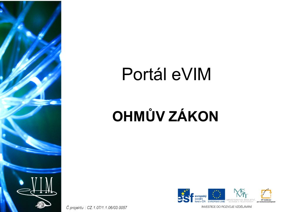 Č.projektu : CZ.1.07/1.1.06/03.0057 Co se máme naučit: Znění Ohmova zákona Zápis pomocí vzorce Výpočet proudu a napětí pomocí Ohmova zákona