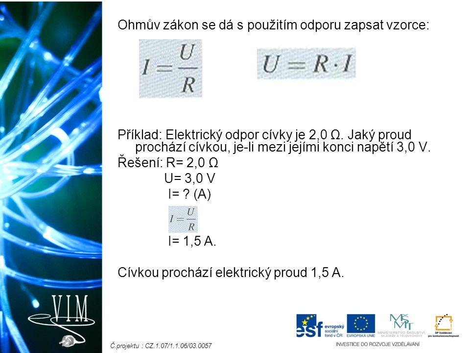 Č.projektu : CZ.1.07/1.1.06/03.0057 Ohmův zákon se dá s použitím odporu zapsat vzorce: Příklad: Elektrický odpor cívky je 2,0 Ω. Jaký proud prochází c