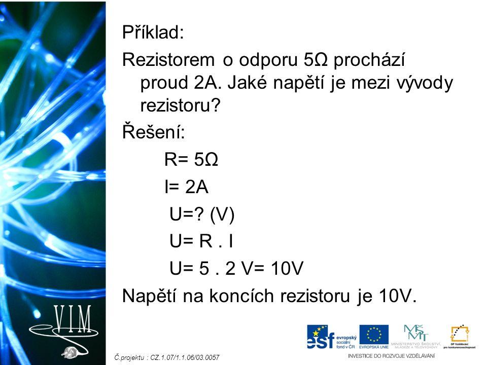 Č.projektu : CZ.1.07/1.1.06/03.0057 Příklad: Rezistorem o odporu 5Ω prochází proud 2A. Jaké napětí je mezi vývody rezistoru? Řešení: R= 5Ω I= 2A U=? (
