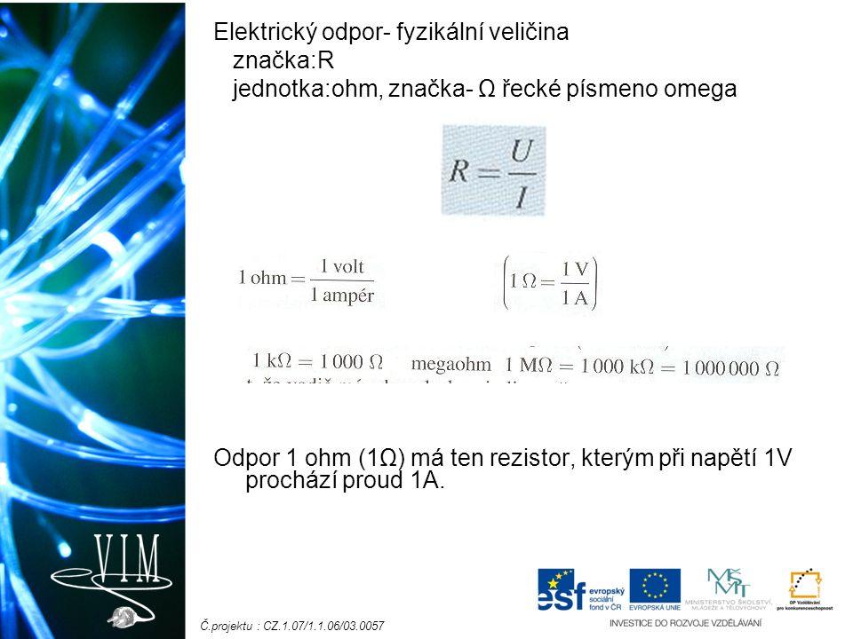 Č.projektu : CZ.1.07/1.1.06/03.0057 Elektrický odpor- fyzikální veličina značka:R jednotka:ohm, značka- Ω řecké písmeno omega Odpor 1 ohm (1Ω) má ten