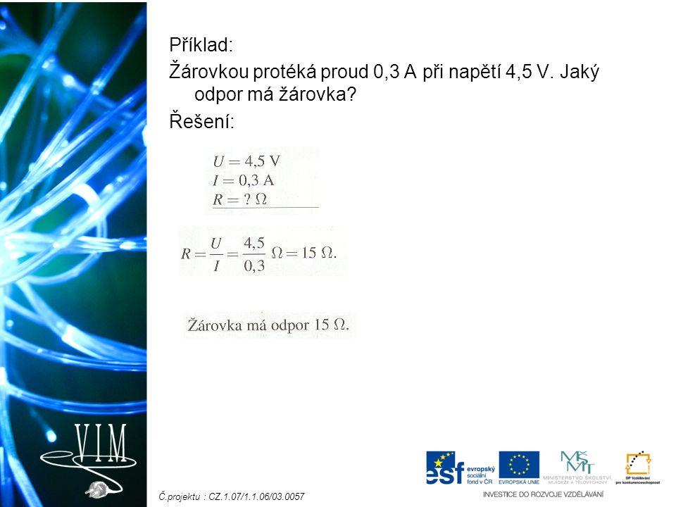 Č.projektu : CZ.1.07/1.1.06/03.0057 Příklad: Žárovkou protéká proud 0,3 A při napětí 4,5 V. Jaký odpor má žárovka? Řešení: