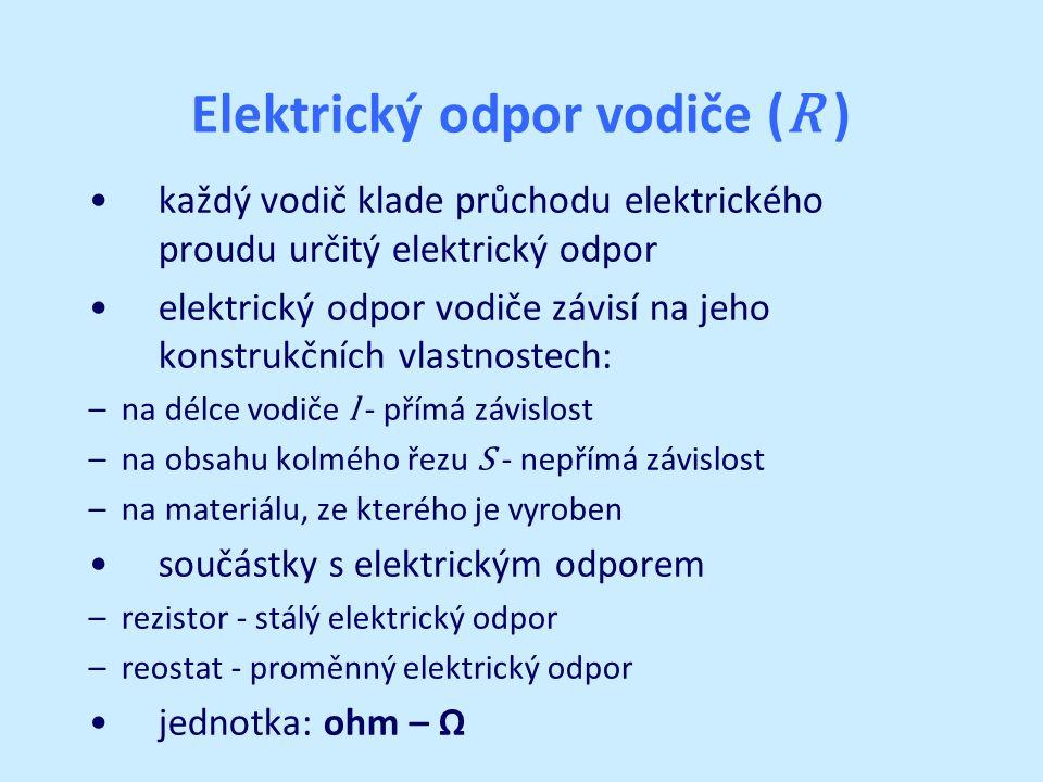 Elektrický odpor vodiče ( R ) každý vodič klade průchodu elektrického proudu určitý elektrický odpor elektrický odpor vodiče závisí na jeho konstrukčních vlastnostech: – na délce vodiče l - přímá závislost – na obsahu kolmého řezu S - nepřímá závislost – na materiálu, ze kterého je vyroben součástky s elektrickým odporem – rezistor - stálý elektrický odpor – reostat - proměnný elektrický odpor jednotka: ohm – Ω