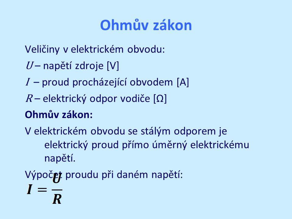 Ohmův zákon Veličiny v elektrickém obvodu: U – napětí zdroje [V] I – proud procházející obvodem [A] R – elektrický odpor vodiče [Ω] Ohmův zákon: V elektrickém obvodu se stálým odporem je elektrický proud přímo úměrný elektrickému napětí.