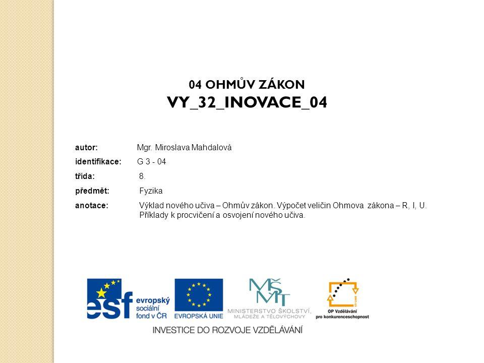 04 OHMŮV ZÁKON VY_32_INOVACE_04 autor: Mgr. Miroslava Mahdalová identifikace: G 3 - 04 třída: 8.