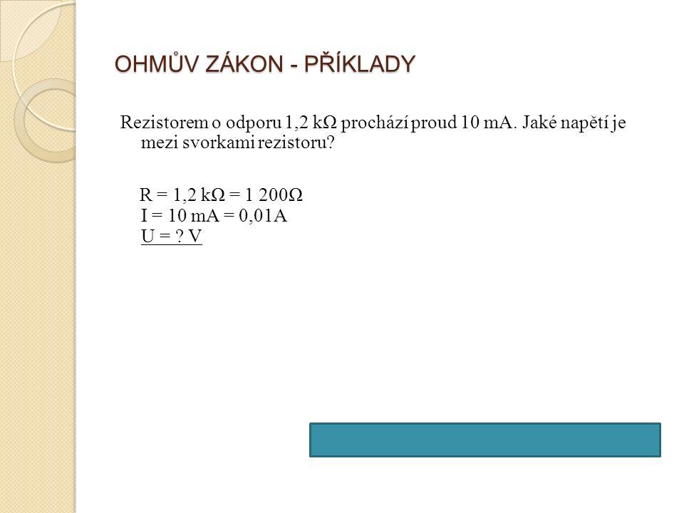 OHMŮV ZÁKON - PŘÍKLADY Rezistorem o odporu 1,2 kΩ prochází proud 10 mA.