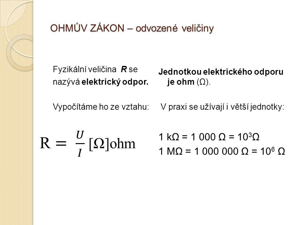 OHMŮV ZÁKON – odvozené veličiny Fyzikální veličina R se nazývá elektrický odpor.