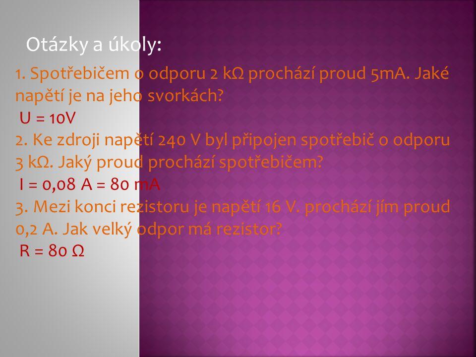 Otázky a úkoly: 1. Spotřebičem o odporu 2 kΩ prochází proud 5mA.