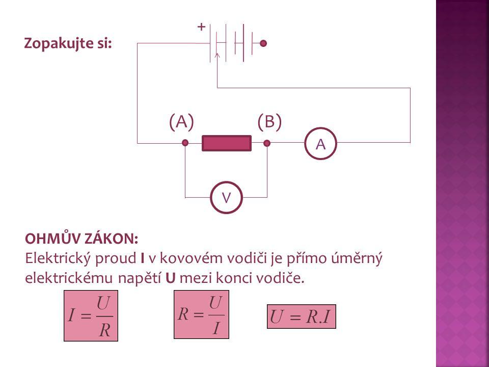 A V Zopakujte si: + (A)(B) OHMŮV ZÁKON: Elektrický proud I v kovovém vodiči je přímo úměrný elektrickému napětí U mezi konci vodiče.