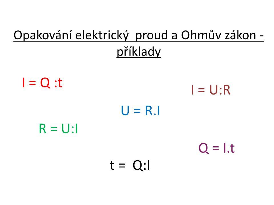 Opakování elektrický proud a Ohmův zákon - příklady U = R.I R = U:I I = U:R t = Q:I Q = I.t I = Q :t