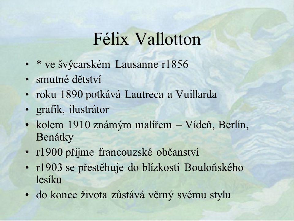 Félix Vallotton * ve švýcarském Lausanne r1856 smutné dětství roku 1890 potkává Lautreca a Vuillarda grafik, ilustrátor kolem 1910 známým malířem – Vídeň, Berlín, Benátky r1900 přijme francouzské občanství r1903 se přestěhuje do blízkosti Bouloňského lesíku do konce života zůstává věrný svému stylu