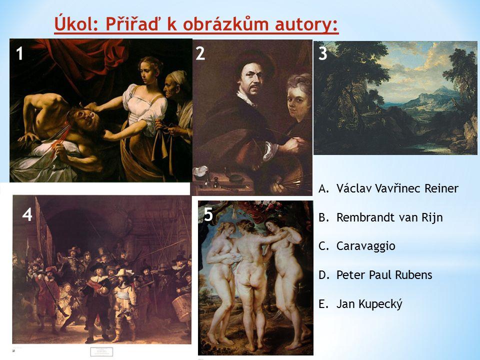Úkol: Přiřaď k obrázkům autory: 123 45 A.Václav Vavřinec Reiner B.Rembrandt van Rijn C.Caravaggio D.Peter Paul Rubens E.Jan Kupecký