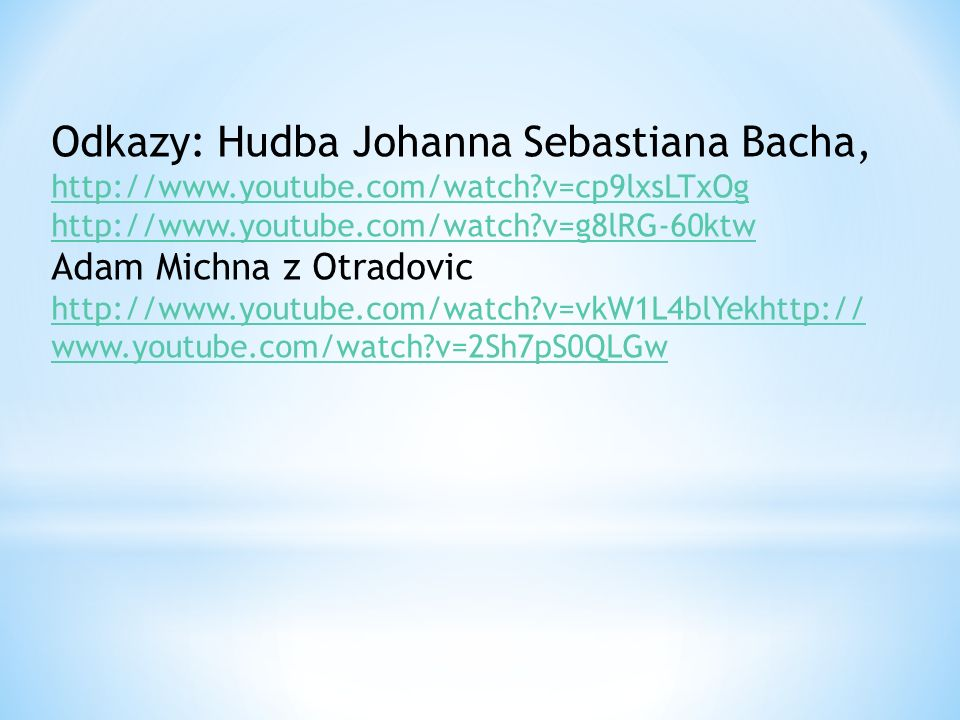 Odkazy: Hudba Johanna Sebastiana Bacha, http://www.youtube.com/watch?v=cp9lxsLTxOg http://www.youtube.com/watch?v=g8lRG-60ktw Adam Michna z Otradovic http://www.youtube.com/watch?v=vkW1L4blYekhttp:// www.youtube.com/watch?v=2Sh7pS0QLGw