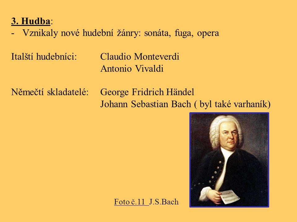 3. Hudba: -Vznikaly nové hudební žánry: sonáta, fuga, opera Italští hudebníci:Claudio Monteverdi Antonio Vivaldi Němečtí skladatelé:George Fridrich Hä