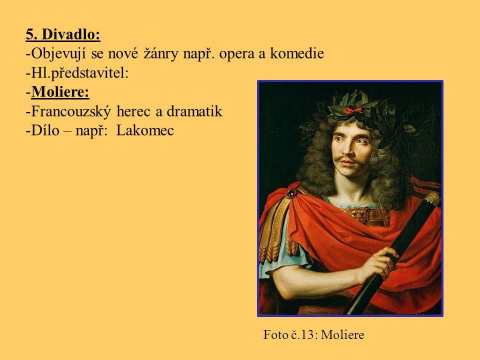 5. Divadlo: -Objevují se nové žánry např. opera a komedie -Hl.představitel: -Moliere: -Francouzský herec a dramatik -Dílo – např: Lakomec Foto č.13: M