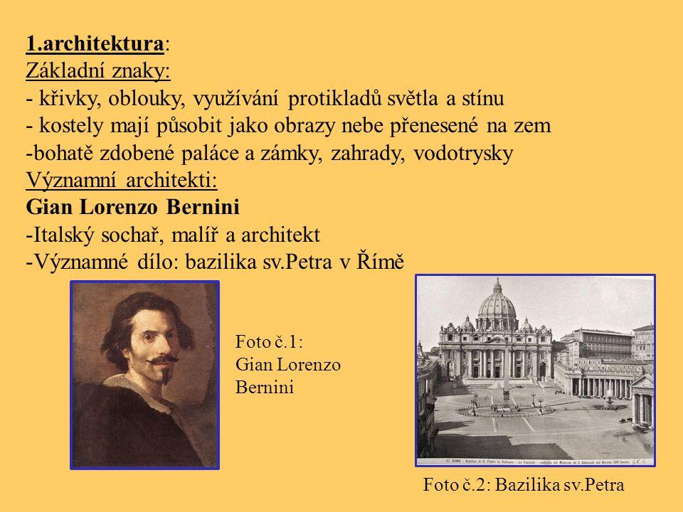 1.architektura: Základní znaky: - křivky, oblouky, využívání protikladů světla a stínu - kostely mají působit jako obrazy nebe přenesené na zem -bohatě zdobené paláce a zámky, zahrady, vodotrysky Významní architekti: Gian Lorenzo Bernini -Italský sochař, malíř a architekt -Významné dílo: bazilika sv.Petra v Římě Foto č.1: Gian Lorenzo Bernini Foto č.2: Bazilika sv.Petra