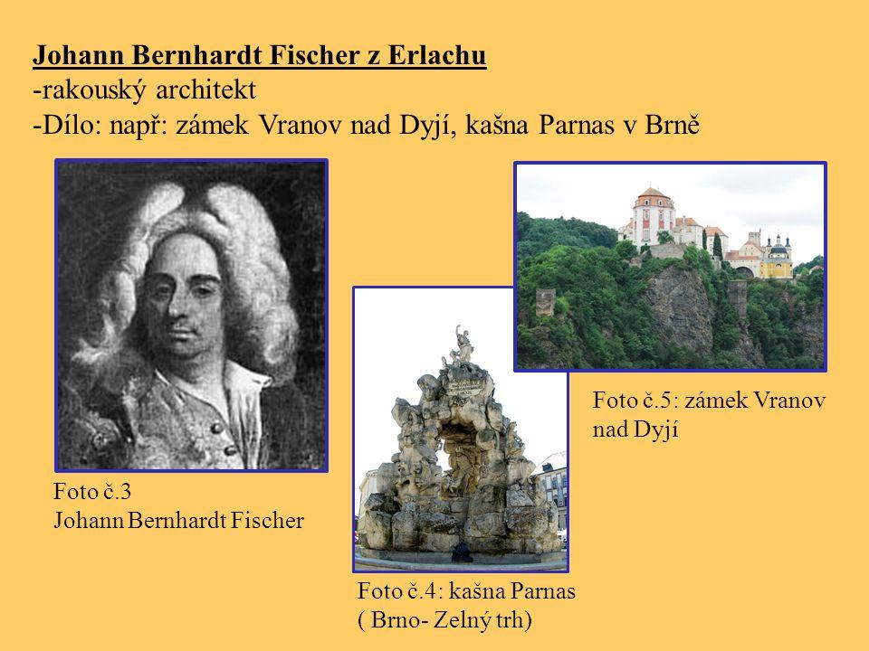 Johann Bernhardt Fischer z Erlachu -rakouský architekt -Dílo: např: zámek Vranov nad Dyjí, kašna Parnas v Brně Foto č.3 Johann Bernhardt Fischer Foto