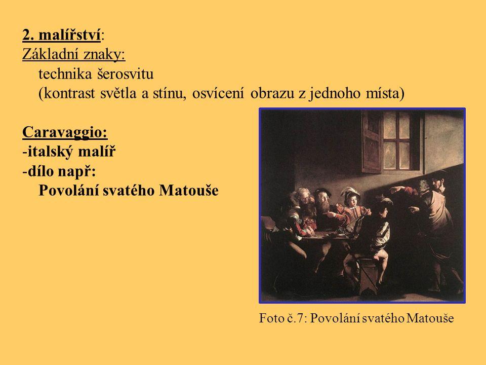 2. malířství: Základní znaky: technika šerosvitu (kontrast světla a stínu, osvícení obrazu z jednoho místa) Caravaggio: -italský malíř -dílo např: Pov