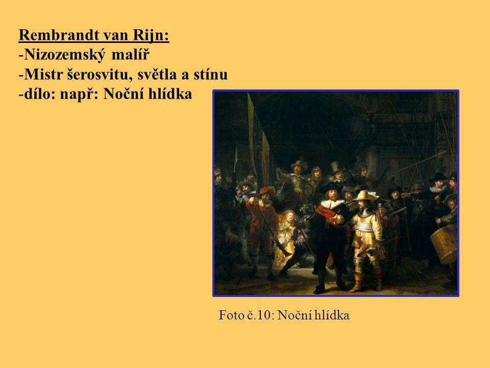 Rembrandt van Rijn: -Nizozemský malíř -Mistr šerosvitu, světla a stínu -dílo: např: Noční hlídka Foto č.10: Noční hlídka