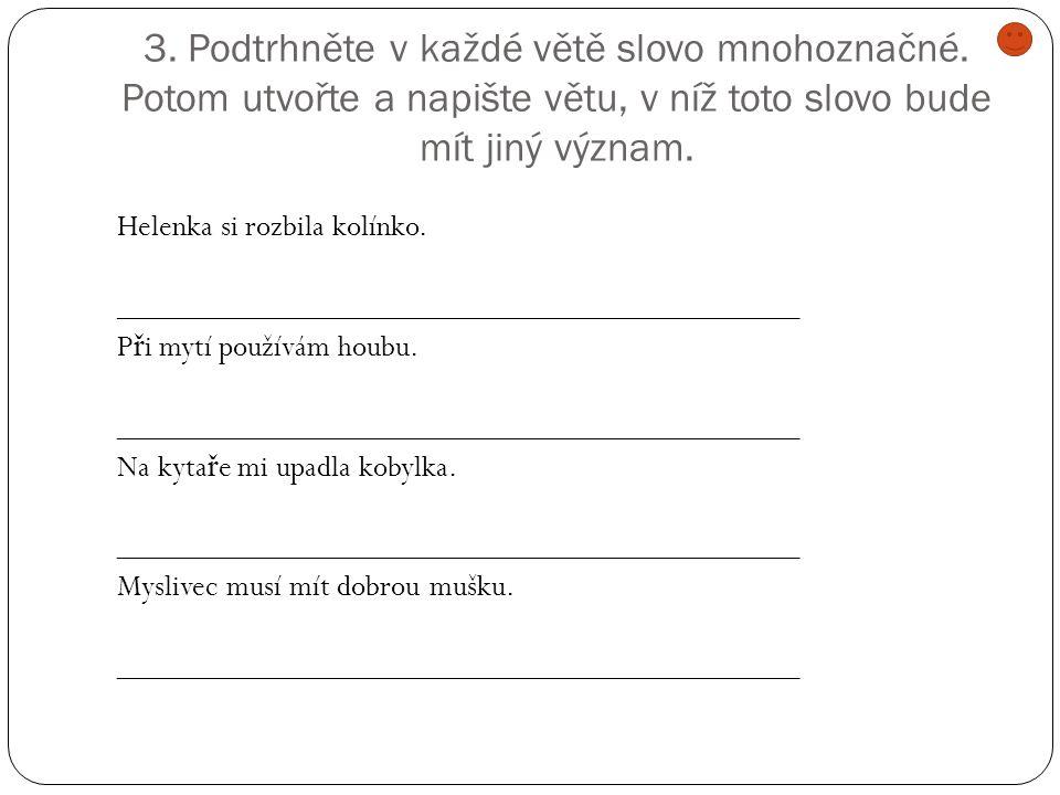 3. Podtrhněte v každé větě slovo mnohoznačné. Potom utvořte a napište větu, v níž toto slovo bude mít jiný význam. Helenka si rozbila kolínko. _______