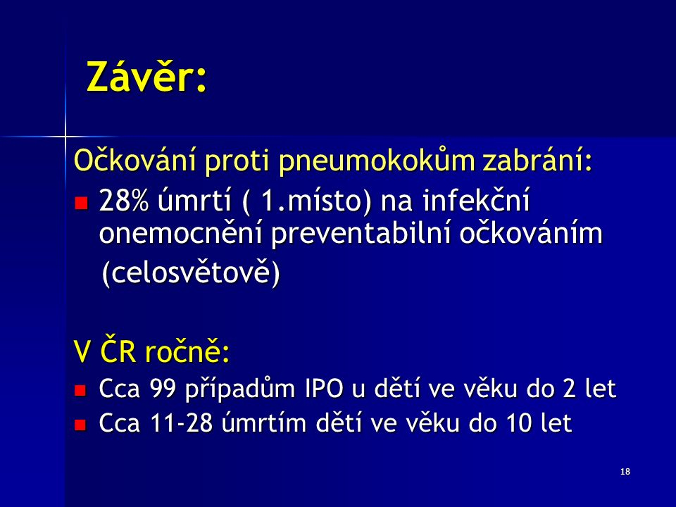 18 Závěr: Očkování proti pneumokokům zabrání: 28% úmrtí ( 1.místo) na infekční onemocnění preventabilní očkováním 28% úmrtí ( 1.místo) na infekční onemocnění preventabilní očkováním (celosvětově) (celosvětově) V ČR ročně: Cca 99 případům IPO u dětí ve věku do 2 let Cca 99 případům IPO u dětí ve věku do 2 let Cca 11-28 úmrtím dětí ve věku do 10 let Cca 11-28 úmrtím dětí ve věku do 10 let