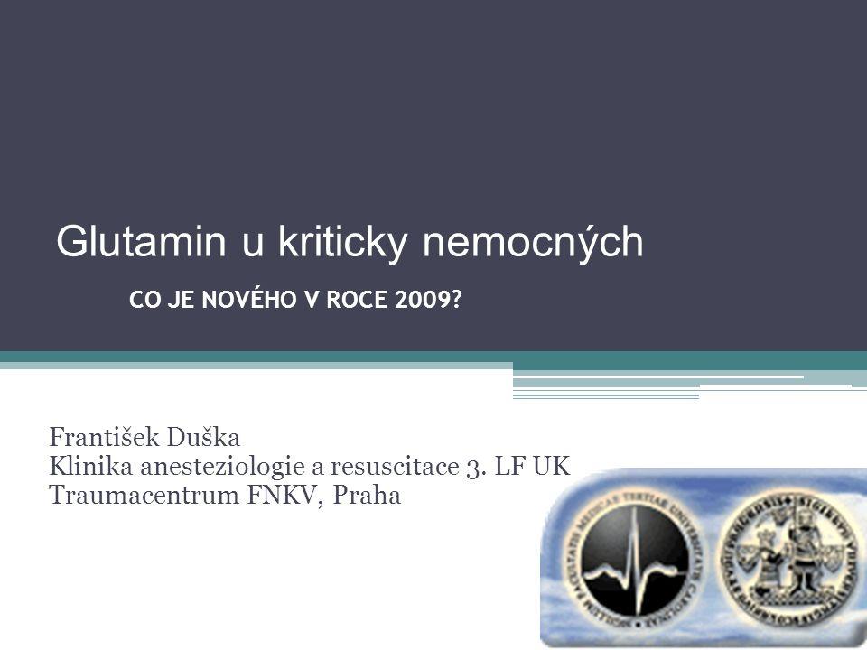 Glutamin u kriticky nemocných CO JE NOVÉHO V ROCE 2009? František Duška Klinika anesteziologie a resuscitace 3. LF UK Traumacentrum FNKV, Praha