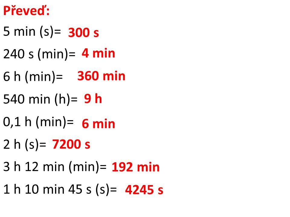 Převeď: 5 min (s)= 240 s (min)= 6 h (min)= 540 min (h)= 0,1 h (min)= 2 h (s)= 3 h 12 min (min)= 1 h 10 min 45 s (s)= 300 s 4 min 360 min 9 h 6 min 7200 s 192 min 4245 s